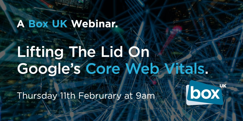 A Box UK Webinar | Lifting The Lid On Google's Core Web Vitals | Thursday 11th February at 9am
